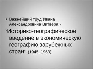 """Важнейший труд Ивана Александровича Витвера - """"Историко-географическое введен"""