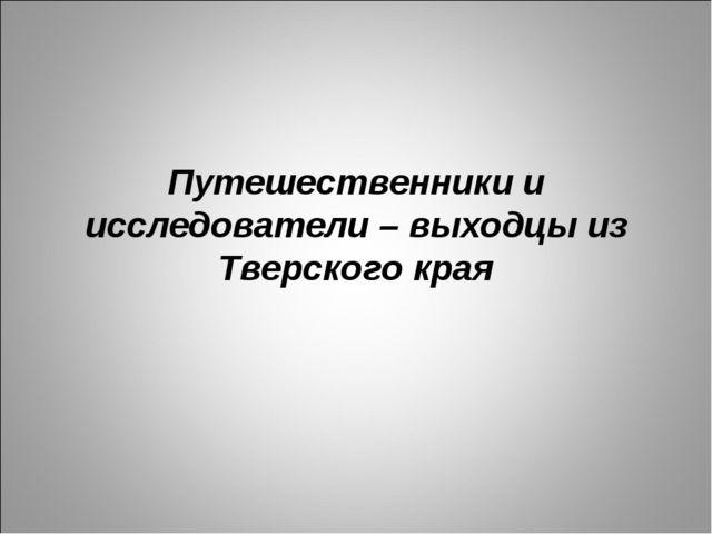 Путешественники и исследователи – выходцы из Тверского края