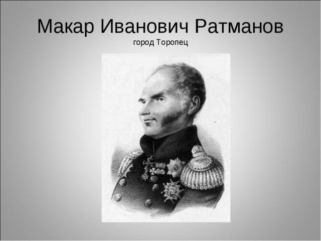 Макар Иванович Ратманов город Торопец