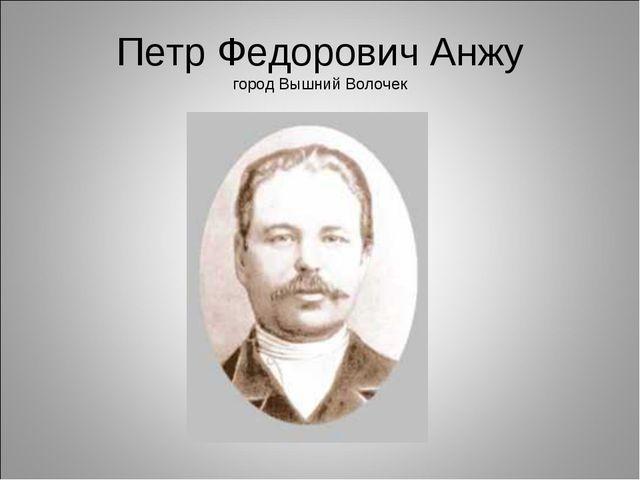 Петр Федорович Анжу город Вышний Волочек