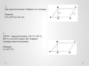 1. Дан параллелограмм. Найдите его площадь.  Решение. S=6 см*7 см=42 см2. 2