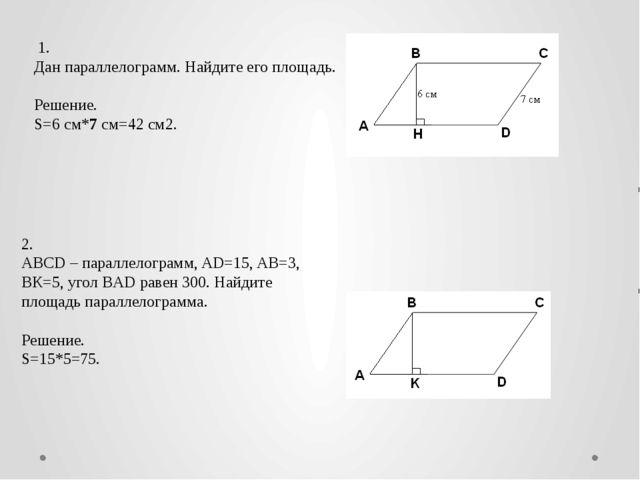 1. Дан параллелограмм. Найдите его площадь.  Решение. S=6 см*7 см=42 см2. 2...