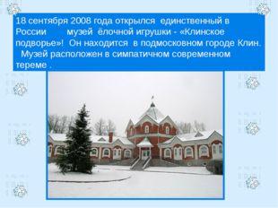 18 сентября 2008 года открылся единственный в России музей ёлочной игрушки -