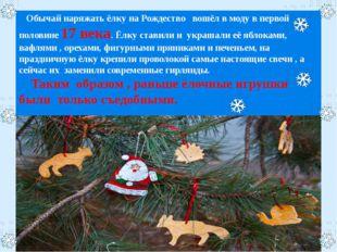 Обычай наряжать ёлку на Рождество вошёл в моду в первой половине 17 века. Ёл