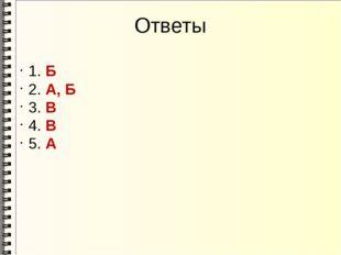 Ответы 1. Б 2. А, Б 3. В 4. В 5. А