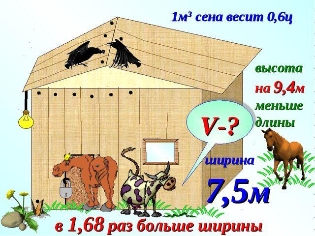 1м3 сена весит 0,6ц ширина 7,5м в 1,68 раз больше ширины высота на 9,4м меньш...