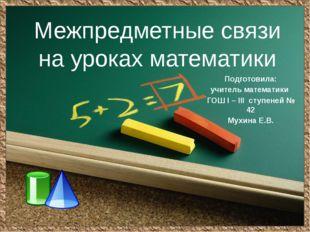 Межпредметные связи на уроках математики Подготовила: учитель математики ГОШ