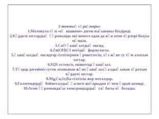 2-топтың сұрақтары: 1.Молекула сөзі «ең кішкене» деген мағынаны білдіреді. 2.