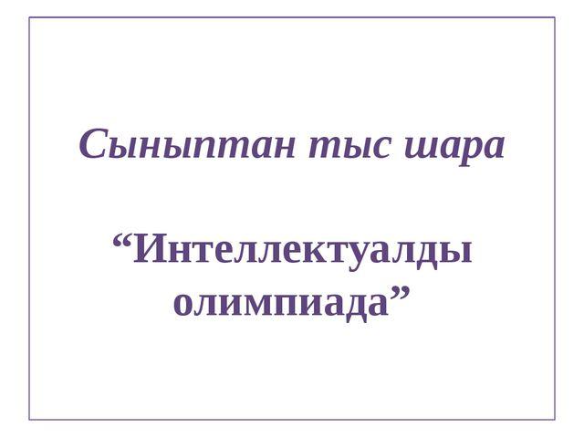 """Сыныптан тыс шара """"Интеллектуалды олимпиада"""""""