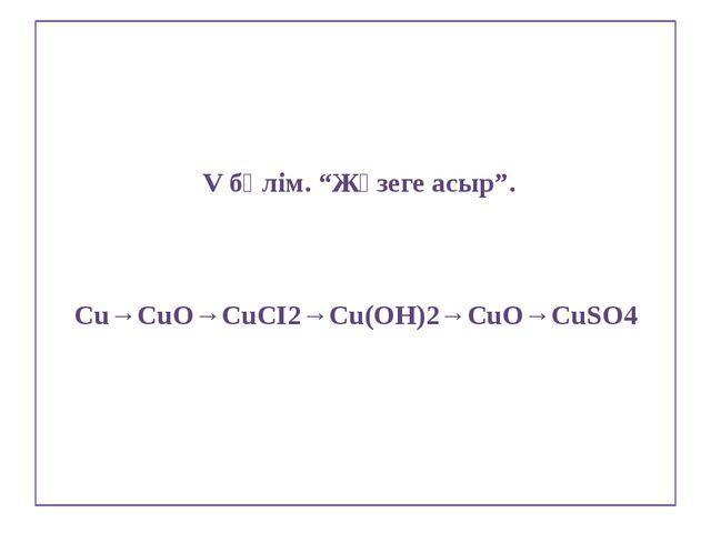"""V бөлім. """"Жүзеге асыр"""". Cu→CuO→CuCI2→Cu(OH)2→CuO→CuSO4"""