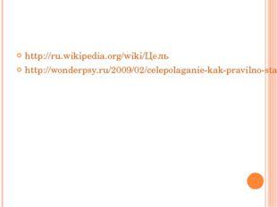 http://ru.wikipedia.org/wiki/Цель http://wonderpsy.ru/2009/02/celepolaganie-k