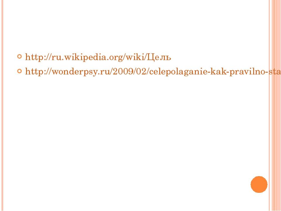 http://ru.wikipedia.org/wiki/Цель http://wonderpsy.ru/2009/02/celepolaganie-k...