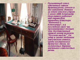 Письменный стол, сделанный самим драматургом, стоит в его кабинете. Именно за