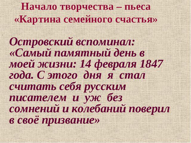 Начало творчества – пьеса «Картина семейного счастья» Островский вспоминал: «...