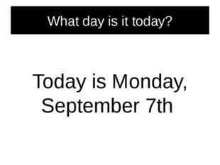 What day is it today? Today is Monday, September 7th