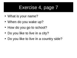 Exercise 4, page 7 What is your name? When do you wake up? How do you go to s
