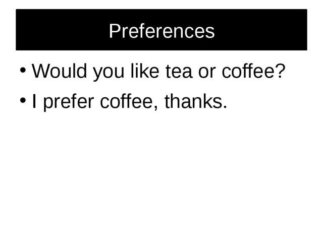 Preferences Would you like tea or coffee? I prefer coffee, thanks.