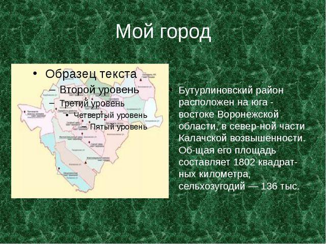 Мой город Бутурлиновский район расположен на юга - востоке Воронежской област...