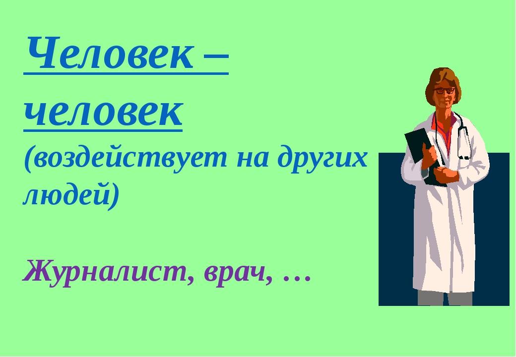 Человек – человек (воздействует на других людей) Журналист, врач, …
