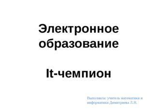 Электронное образование It-чемпион Выполнила: учитель математики и информати