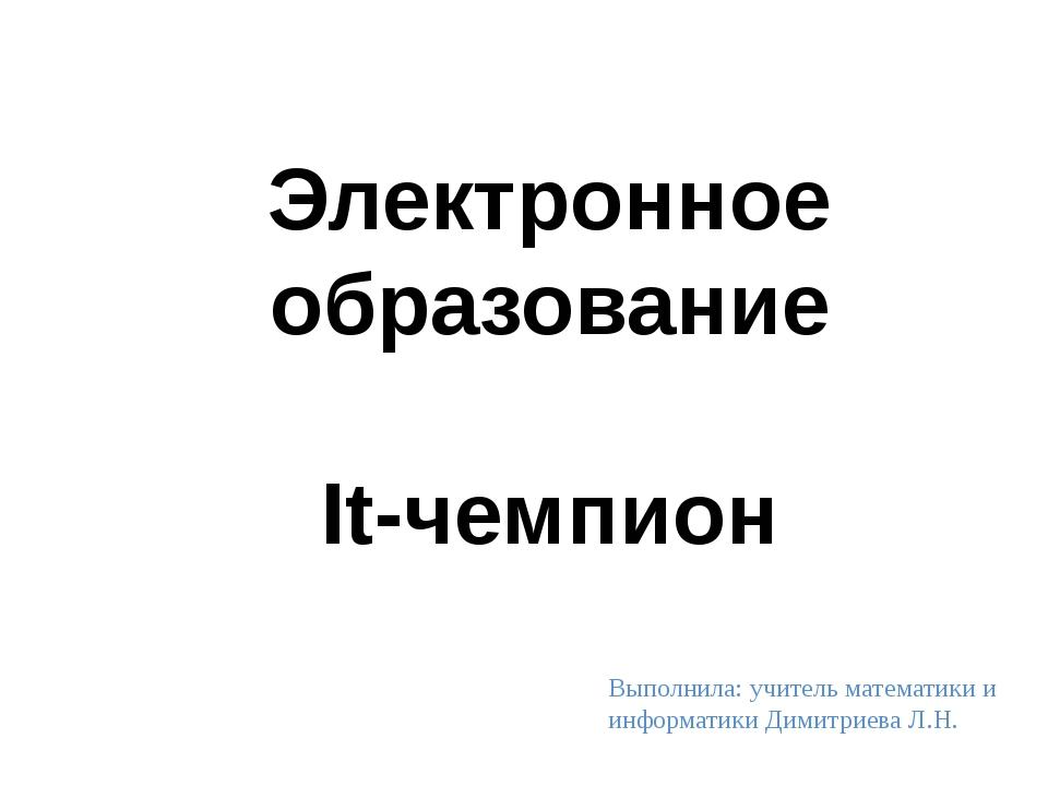 Электронное образование It-чемпион Выполнила: учитель математики и информати...