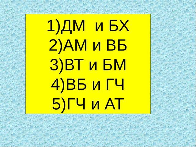 ДМ и БХ АМ и ВБ ВТ и БМ ВБ и ГЧ ГЧ и АТ