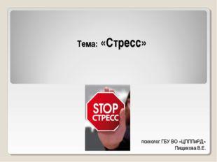 Тема: «Стресс» психолог ГБУ ВО «ЦПППиРД» Пищикова В.Е.