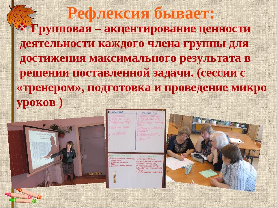 Рефлексия бывает: Групповая – акцентирование ценности деятельности каждого чл...