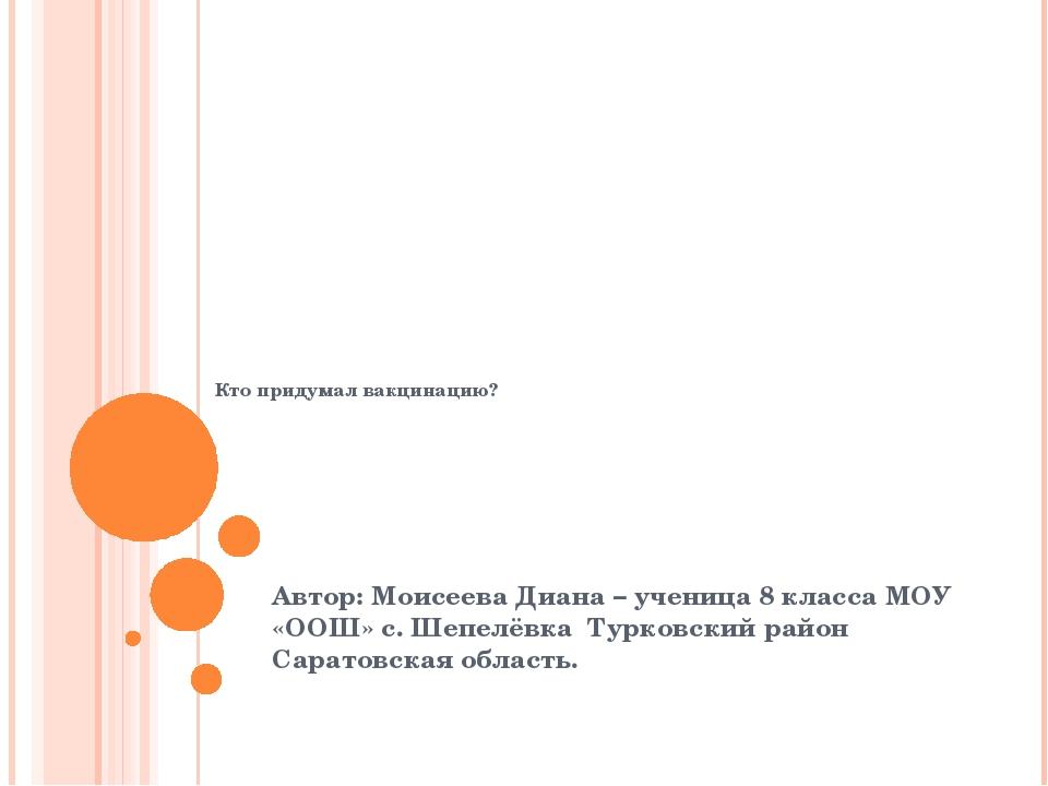 Кто придумал вакцинацию? Автор: Моисеева Диана – ученица 8 класса МОУ «ООШ»...