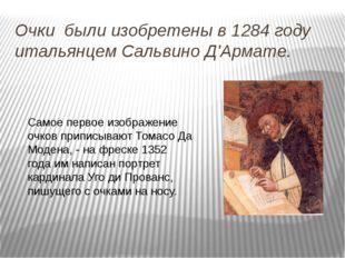 Очки были изобретены в 1284 году итальянцем Сальвино Д'Армате. Самое первое и