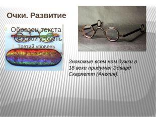 Очки. Развитие Знакомые всем нам дужки в 18 веке придумал Эдвард Скарлетт (Ан