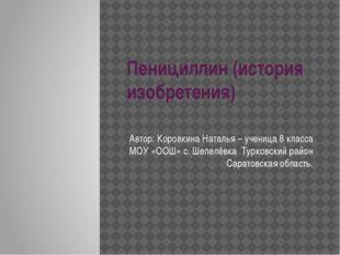 Пенициллин (история изобретения) Автор: Коровкина Наталья – ученица 8 класса