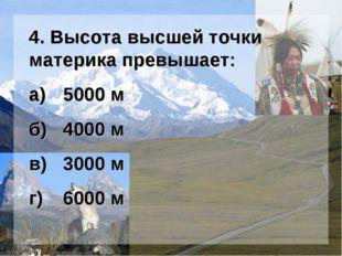 4. Высота высшей точки материка превышает: а)5000 м б)4000 м в)3000 м г)6
