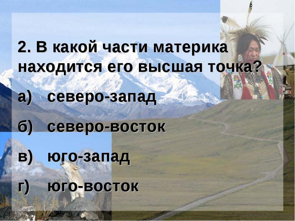 2. В какой части материка находится его высшая точка? а)северо-запад б)севе...