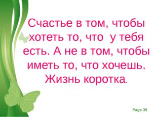 Счастье в том, чтобы хотеть то, что у тебя есть. А не в том, чтобы иметь то,