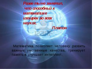 Математика позволяет человеку развить важные умственные качества, тренирует
