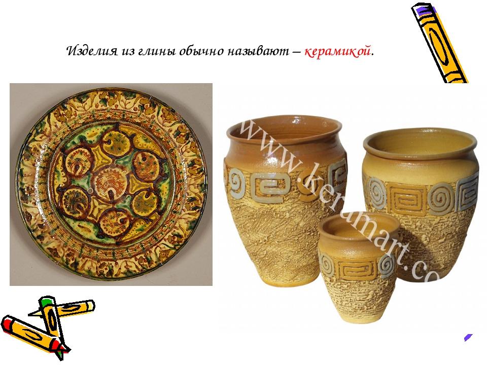 Изделия из глины обычно называют – керамикой.