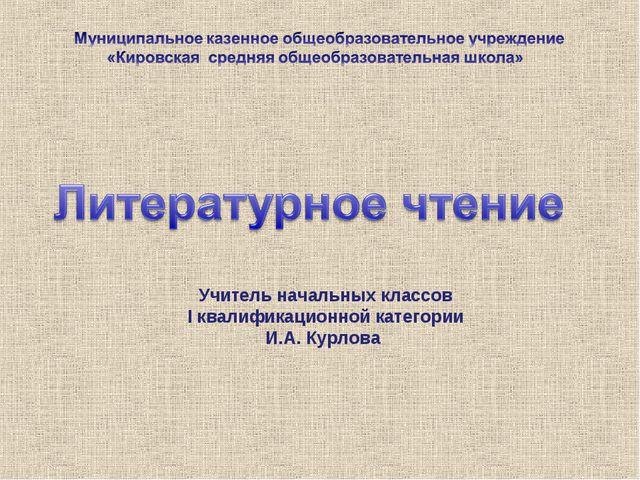 Учитель начальных классов I квалификационной категории И.А. Курлова