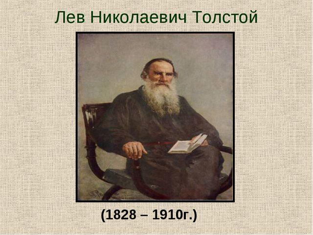 Лев Николаевич Толстой (1828 – 1910г.)