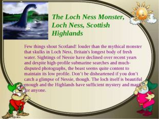 The Loch Ness Monster, Loch Ness, Scottish Highlands Few things shout Scotlan