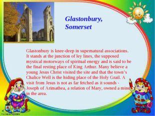 Glastonbury, Somerset Glastonbury is knee-deep in supernatural associations.
