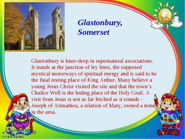 Glastonbury, Somerset Glastonbury is knee-deep in supernatural associations....