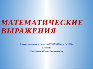 МАТЕМАТИЧЕСКИЕ ВЫРАЖЕНИЯ Учитель начальных классов ГБОУ «Школа № 1002» г. Мос