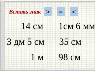 Вставь знак > = < 14 см 1см 6 мм 3 дм 5 см 35 см 1 м 98 см