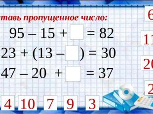 Вставь пропущенное число: 95 – 15 + = 82 2 4 23 + (13 – ) = 30 6 9 11 20 10