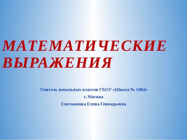 МАТЕМАТИЧЕСКИЕ ВЫРАЖЕНИЯ Учитель начальных классов ГБОУ «Школа № 1002» г. Мос...