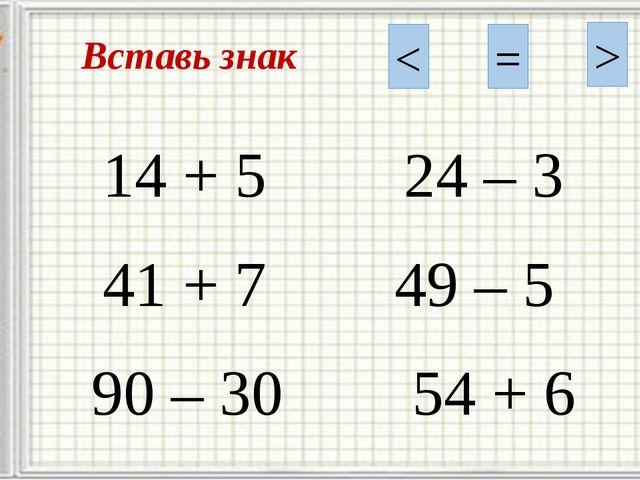 Вставь знак < = > 14 + 5 24 – 3 41 + 7 49 – 5 90 – 30 54 + 6