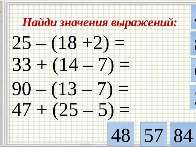 Найди значения выражений: 25 – (18 +2) = 5 33 + (14 – 7) = 90 – (13 – 7) = 40...