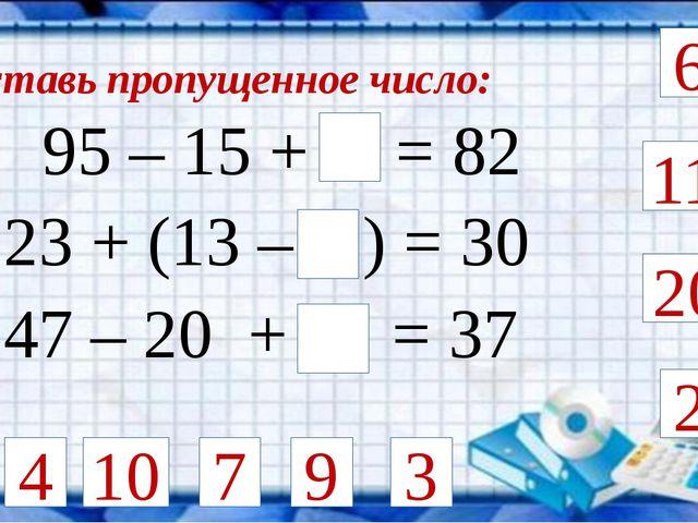 Вставь пропущенное число: 95 – 15 + = 82 2 4 23 + (13 – ) = 30 6 9 11 20 10...