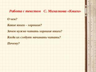 Работа с текстом С. Михалкова «Книги» О чем? Какие книги – хорошие? Зачем ну